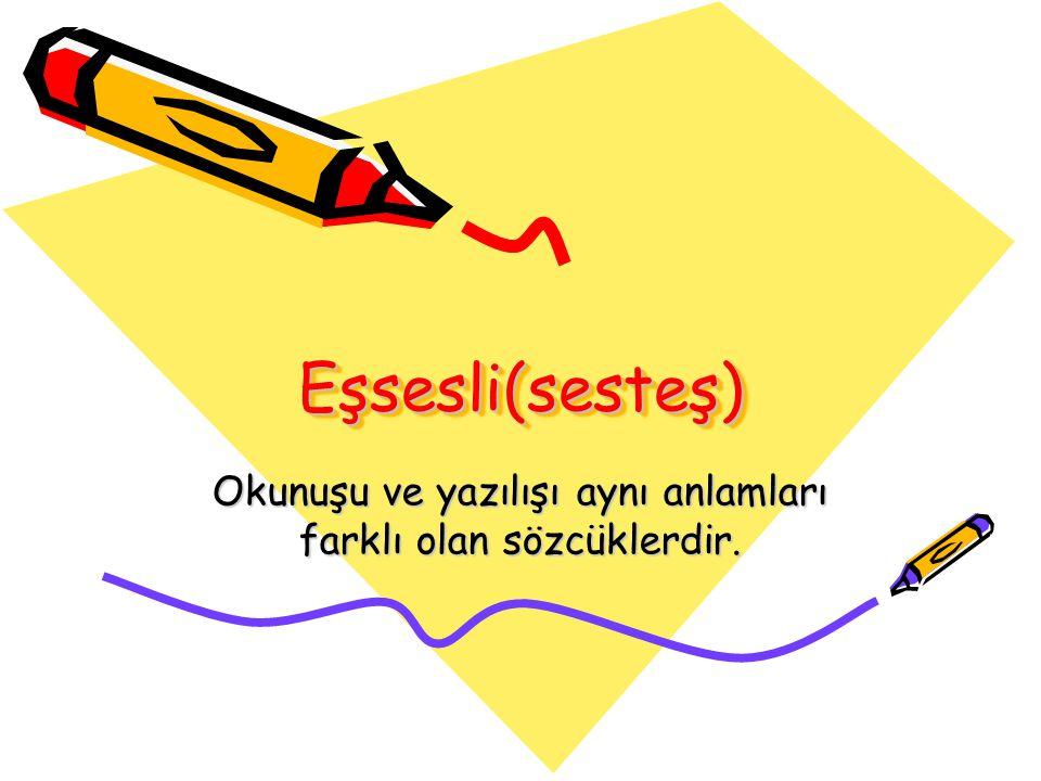 Eşsesli(sesteş)Eşsesli(sesteş) Okunuşu ve yazılışı aynı anlamları farklı olan sözcüklerdir.