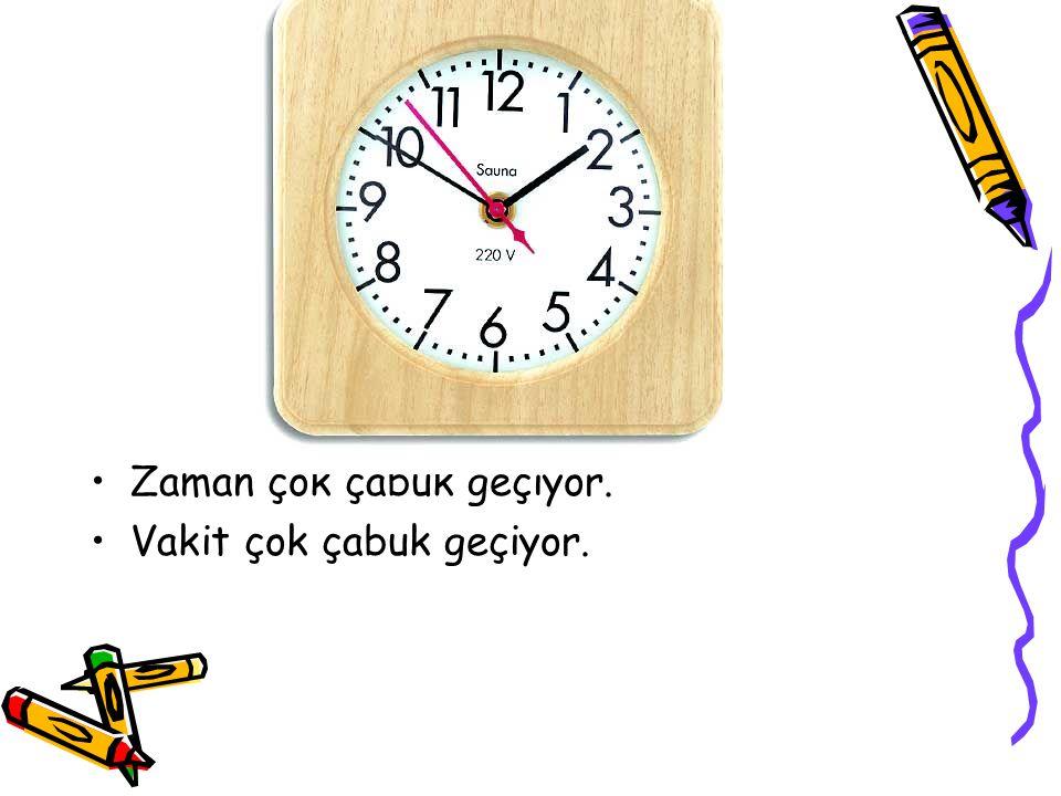 Zaman çok çabuk geçiyor. Vakit çok çabuk geçiyor.