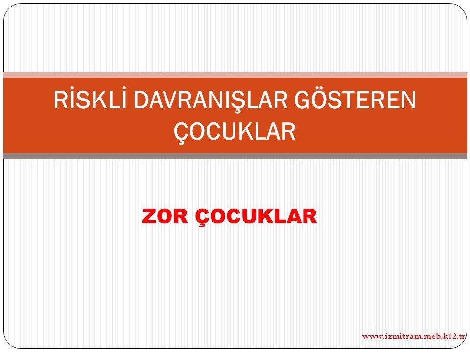 ZOR ÇOCUKLAR www.izmitram.meb.k12.tr RİSKLİ DAVRANIŞLAR GÖSTEREN ÇOCUKLAR