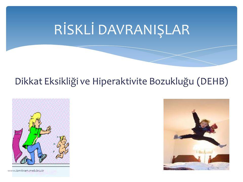 Dikkat Eksikliği ve Hiperaktivite Bozukluğu (DEHB) RİSKLİ DAVRANIŞLAR www.izmitram.meb.k12.tr
