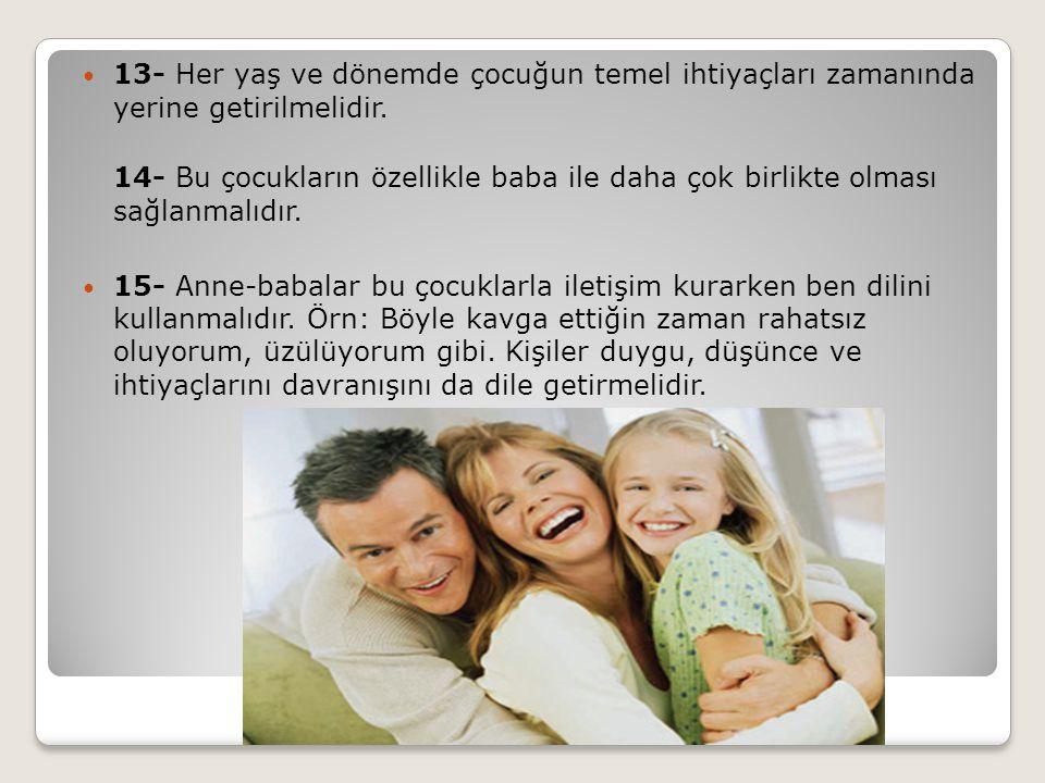 13- Her yaş ve dönemde çocuğun temel ihtiyaçları zamanında yerine getirilmelidir. 14- Bu çocukların özellikle baba ile daha çok birlikte olması sağlan