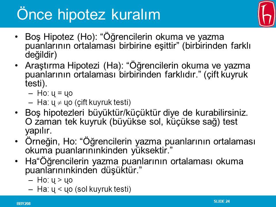 SLIDE 24 BBY208 Önce hipotez kuralım Boş Hipotez (Ho): Öğrencilerin okuma ve yazma puanlarının ortalaması birbirine eşittir (birbirinden farklı değildir) Araştırma Hipotezi (Ha): Öğrencilerin okuma ve yazma puanlarının ortalaması birbirinden farklıdır. (çift kuyruk testi).