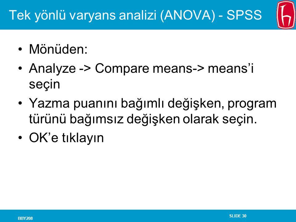SLIDE 30 BBY208 Tek yönlü varyans analizi (ANOVA) - SPSS Mönüden: Analyze -> Compare means-> means'i seçin Yazma puanını bağımlı değişken, program türünü bağımsız değişken olarak seçin.