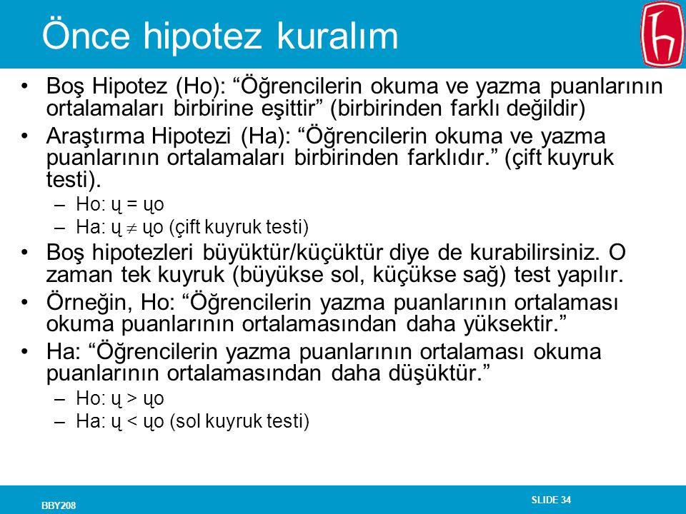 SLIDE 34 BBY208 Önce hipotez kuralım Boş Hipotez (Ho): Öğrencilerin okuma ve yazma puanlarının ortalamaları birbirine eşittir (birbirinden farklı değildir) Araştırma Hipotezi (Ha): Öğrencilerin okuma ve yazma puanlarının ortalamaları birbirinden farklıdır. (çift kuyruk testi).