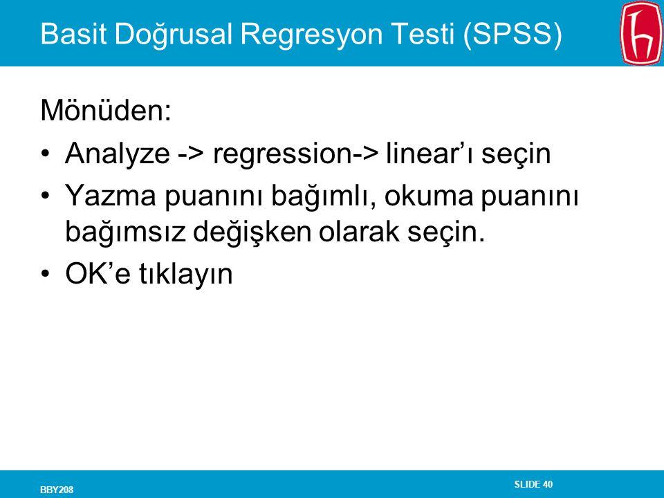SLIDE 40 BBY208 Basit Doğrusal Regresyon Testi (SPSS) Mönüden: Analyze -> regression-> linear'ı seçin Yazma puanını bağımlı, okuma puanını bağımsız değişken olarak seçin.