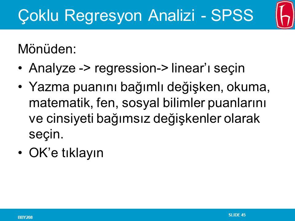 SLIDE 45 BBY208 Çoklu Regresyon Analizi - SPSS Mönüden: Analyze -> regression-> linear'ı seçin Yazma puanını bağımlı değişken, okuma, matematik, fen, sosyal bilimler puanlarını ve cinsiyeti bağımsız değişkenler olarak seçin.