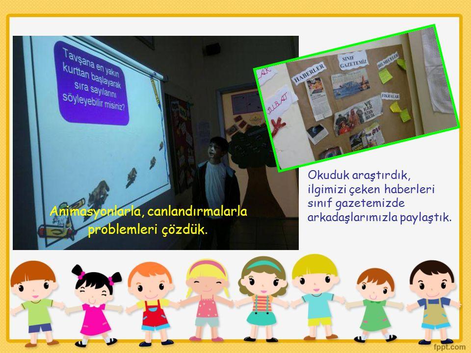Animasyonlarla, canlandırmalarla problemleri çözdük. Okuduk araştırdık, ilgimizi çeken haberleri sınıf gazetemizde arkadaşlarımızla paylaştık.