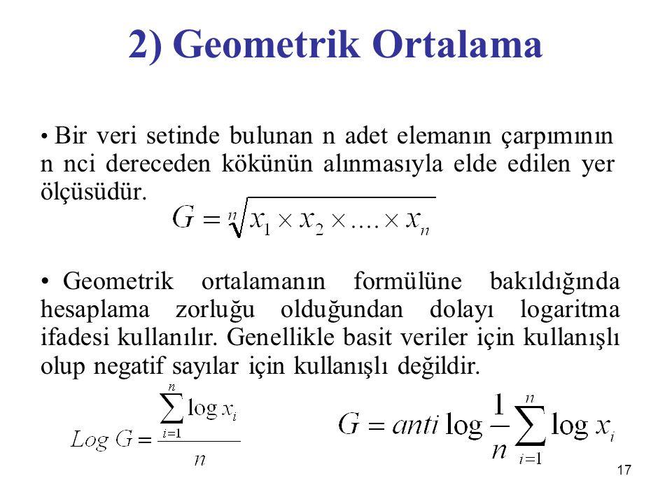 17 2) Geometrik Ortalama Bir veri setinde bulunan n adet elemanın çarpımının n nci dereceden kökünün alınmasıyla elde edilen yer ölçüsüdür. Geometrik