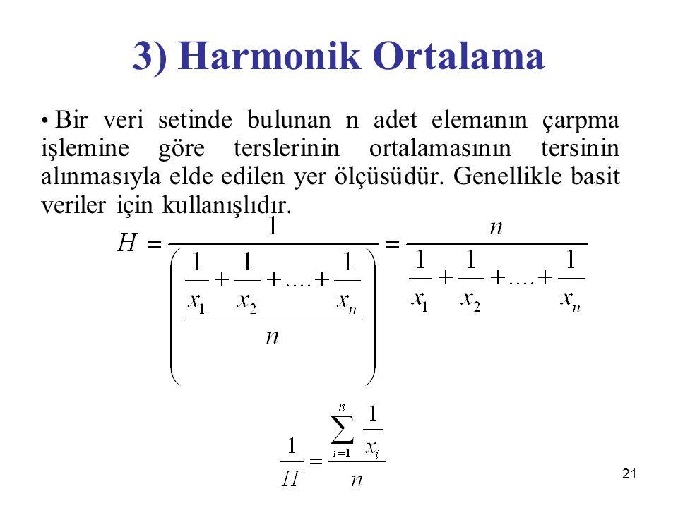 21 3) Harmonik Ortalama Bir veri setinde bulunan n adet elemanın çarpma işlemine göre terslerinin ortalamasının tersinin alınmasıyla elde edilen yer ölçüsüdür.
