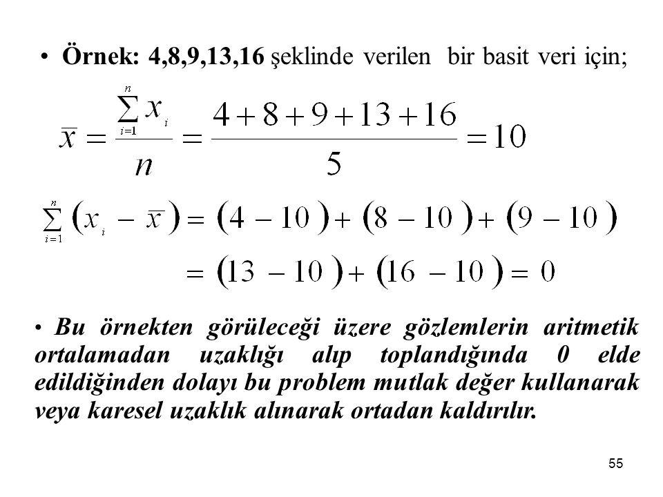 55 Örnek: 4,8,9,13,16 şeklinde verilen bir basit veri için; Bu örnekten görüleceği üzere gözlemlerin aritmetik ortalamadan uzaklığı alıp toplandığında 0 elde edildiğinden dolayı bu problem mutlak değer kullanarak veya karesel uzaklık alınarak ortadan kaldırılır.