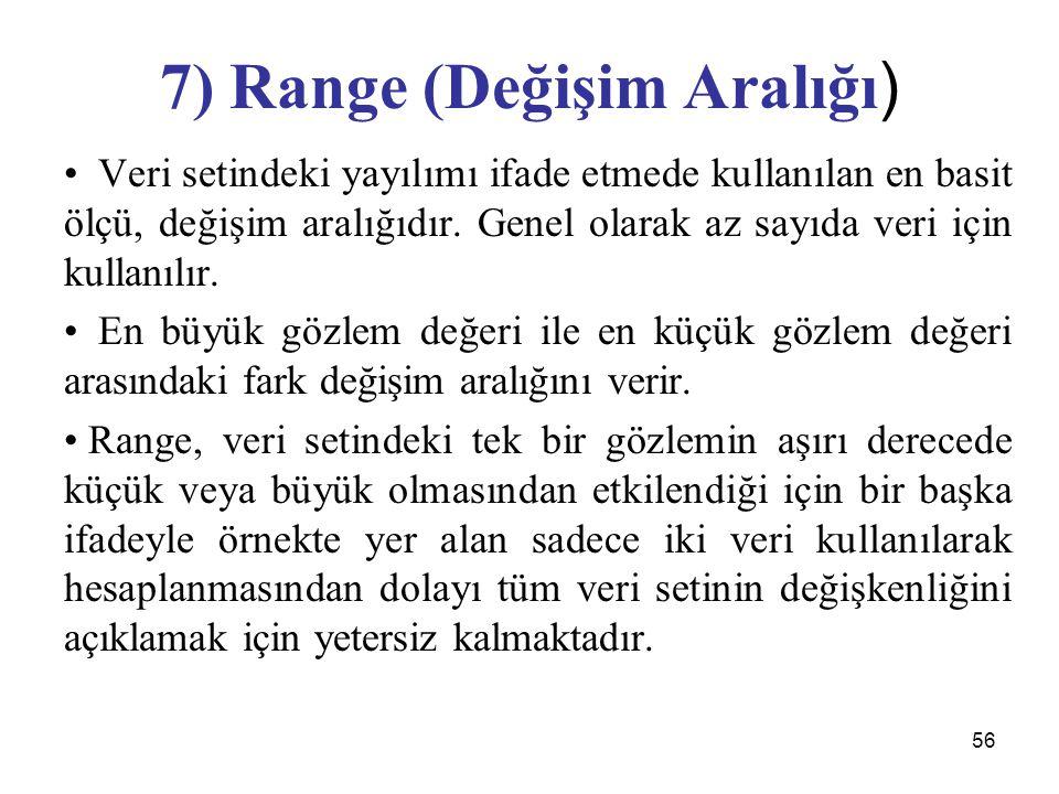 56 7) Range (Değişim Aralığı ) Veri setindeki yayılımı ifade etmede kullanılan en basit ölçü, değişim aralığıdır. Genel olarak az sayıda veri için kul
