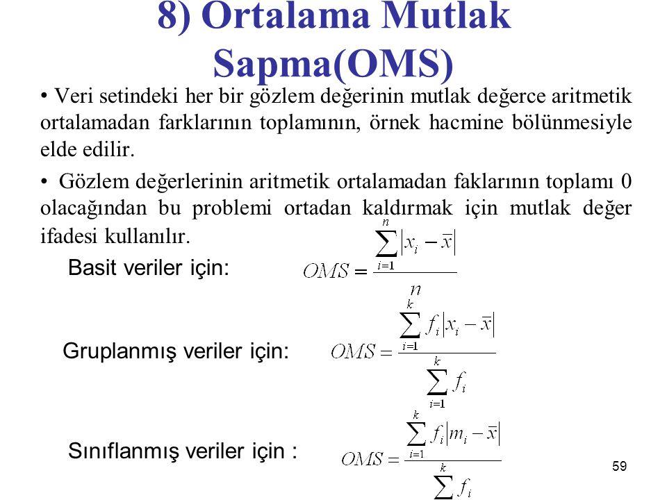 59 8) Ortalama Mutlak Sapma(OMS) Veri setindeki her bir gözlem değerinin mutlak değerce aritmetik ortalamadan farklarının toplamının, örnek hacmine bölünmesiyle elde edilir.