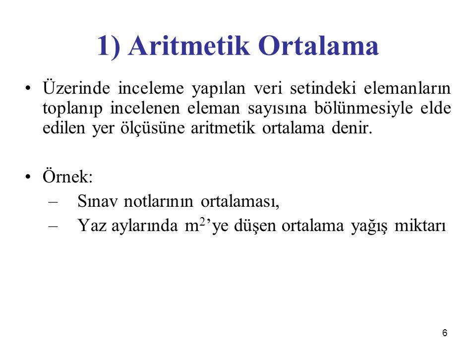 6 1) Aritmetik Ortalama Üzerinde inceleme yapılan veri setindeki elemanların toplanıp incelenen eleman sayısına bölünmesiyle elde edilen yer ölçüsüne aritmetik ortalama denir.