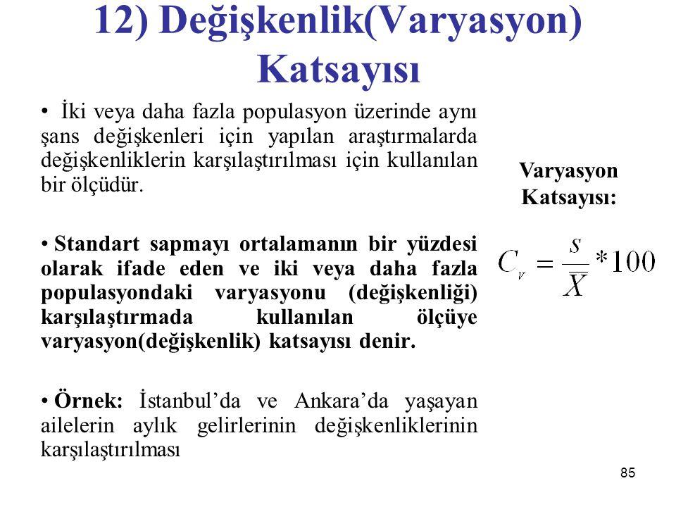 85 12) Değişkenlik(Varyasyon) Katsayısı İki veya daha fazla populasyon üzerinde aynı şans değişkenleri için yapılan araştırmalarda değişkenliklerin karşılaştırılması için kullanılan bir ölçüdür.