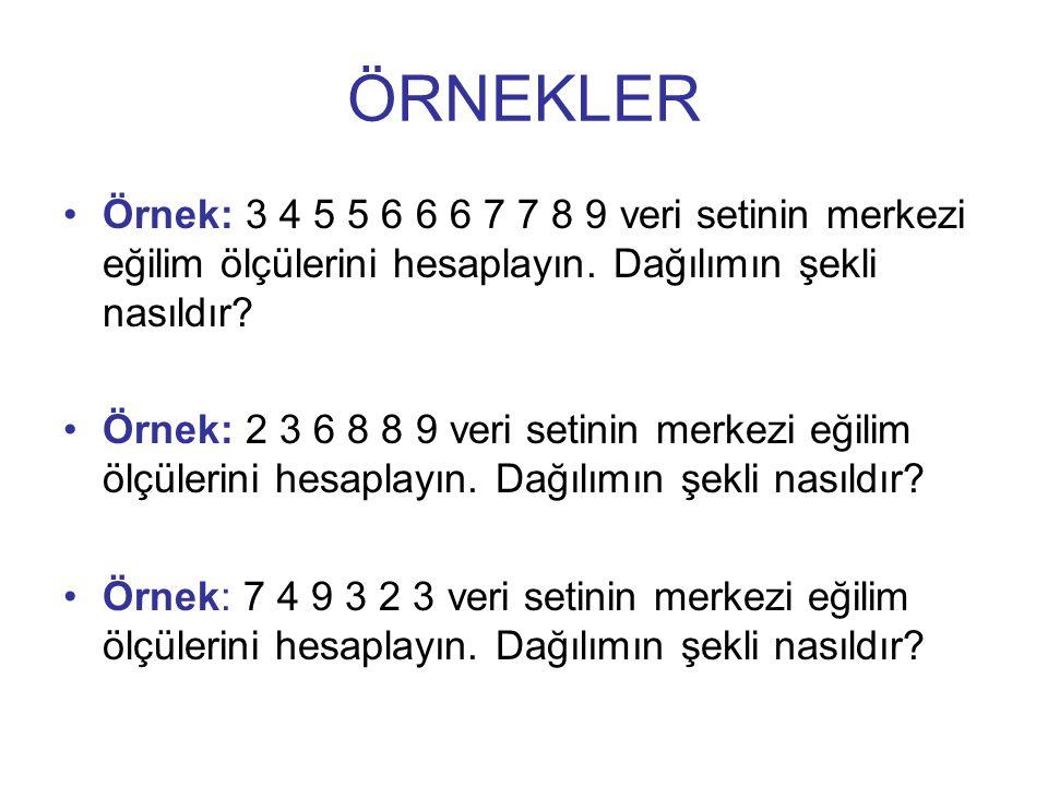 ÖRNEKLER Örnek: 3 4 5 5 6 6 6 7 7 8 9 veri setinin merkezi eğilim ölçülerini hesaplayın.