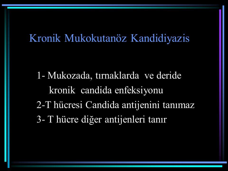 Kronik Mukokutanöz Kandidiyazis 1- Mukozada, tırnaklarda ve deride kronik candida enfeksiyonu 2-T hücresi Candida antijenini tanımaz 3- T hücre diğer