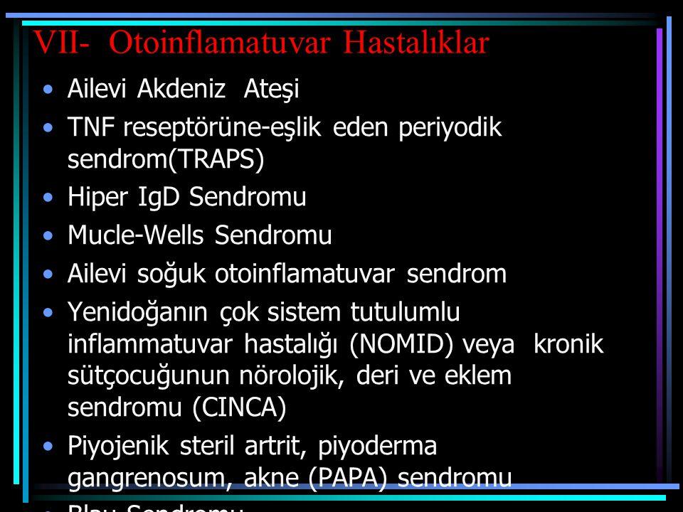 VII- Otoinflamatuvar Hastalıklar Ailevi Akdeniz Ateşi TNF reseptörüne-eşlik eden periyodik sendrom(TRAPS) Hiper IgD Sendromu Mucle-Wells Sendromu Aile