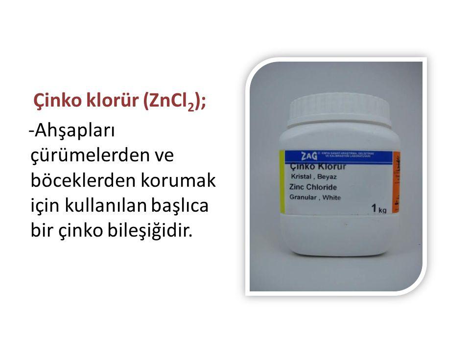 Çinko klorür (ZnCl 2 ); -Ahşapları çürümelerden ve böceklerden korumak için kullanılan başlıca bir çinko bileşiğidir.