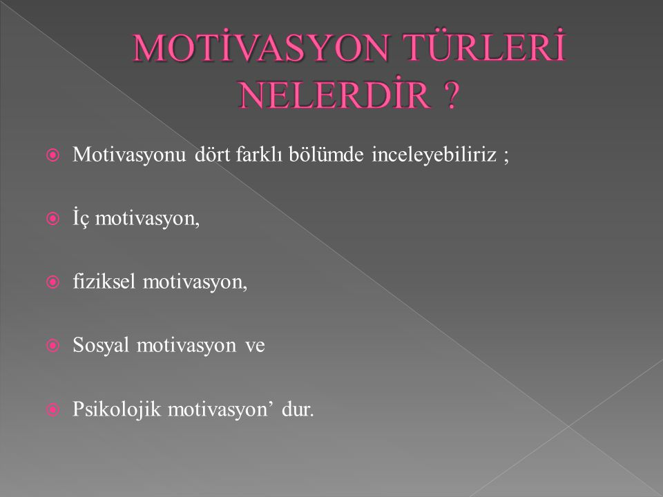  Motivasyonu dört farklı bölümde inceleyebiliriz ;  İç motivasyon,  fiziksel motivasyon,  Sosyal motivasyon ve  Psikolojik motivasyon' dur.