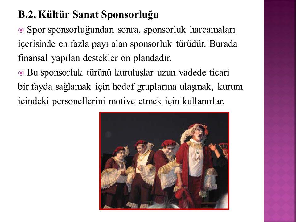 B.2. Kültür Sanat Sponsorluğu  Spor sponsorluğundan sonra, sponsorluk harcamaları içerisinde en fazla payı alan sponsorluk türüdür. Burada finansal y