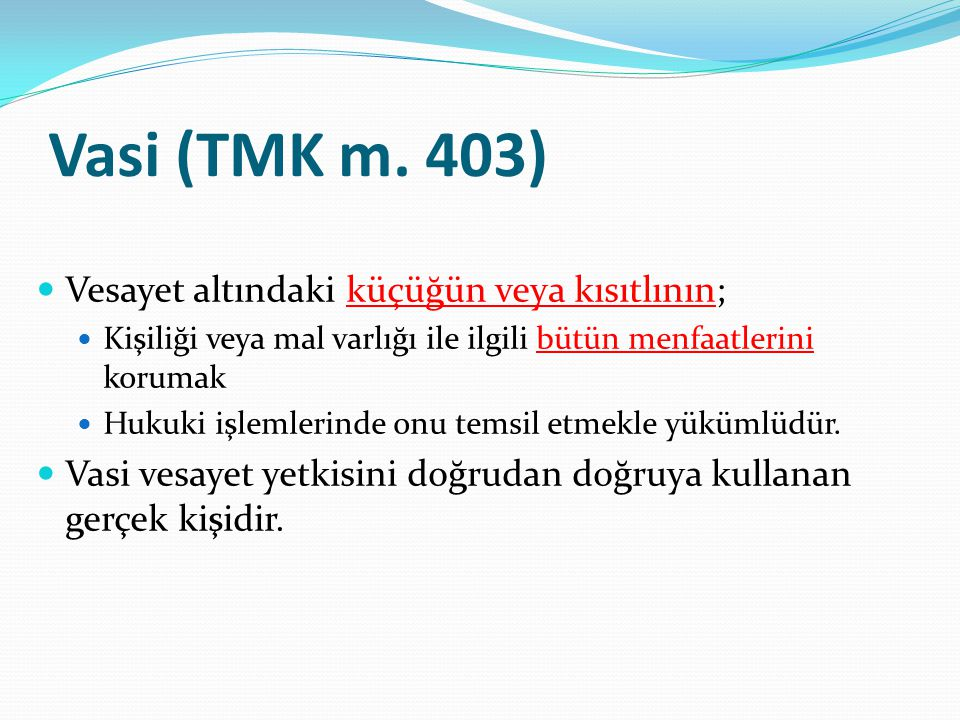 Vasi (TMK m. 403) Vesayet altındaki küçüğün veya kısıtlının; Kişiliği veya mal varlığı ile ilgili bütün menfaatlerini korumak Hukuki işlemlerinde onu