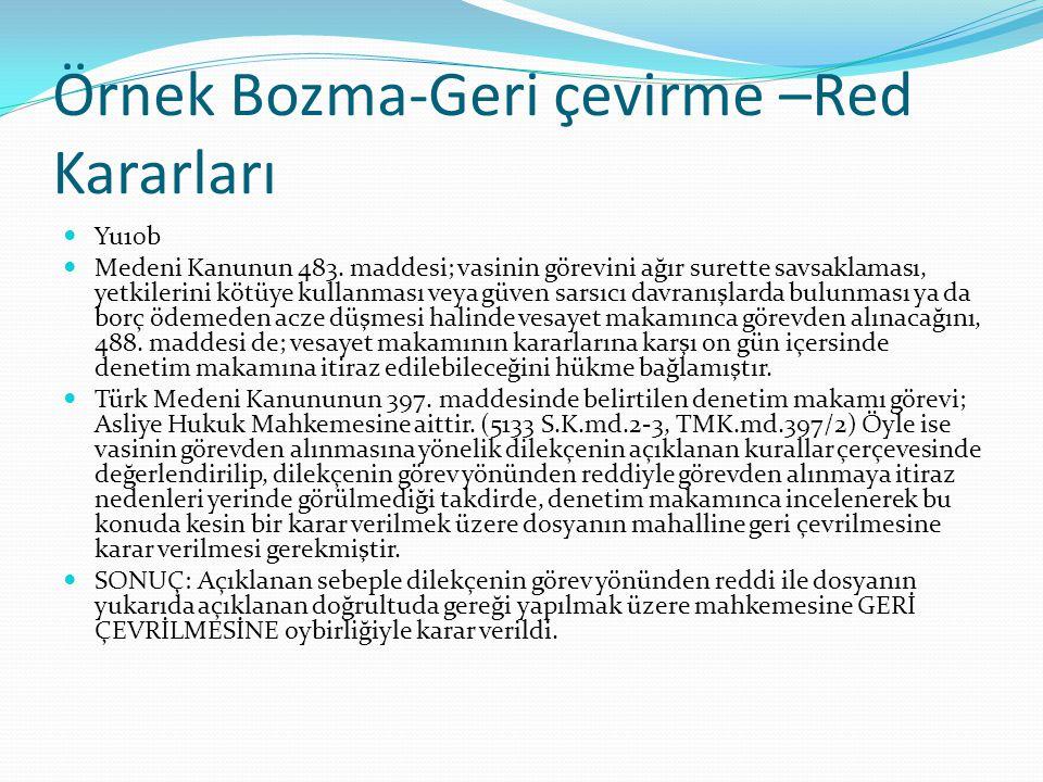 Örnek Bozma-Geri çevirme –Red Kararları Yu10b Medeni Kanunun 483. maddesi; vasinin görevini ağır surette savsaklaması, yetkilerini kötüye kullanması v