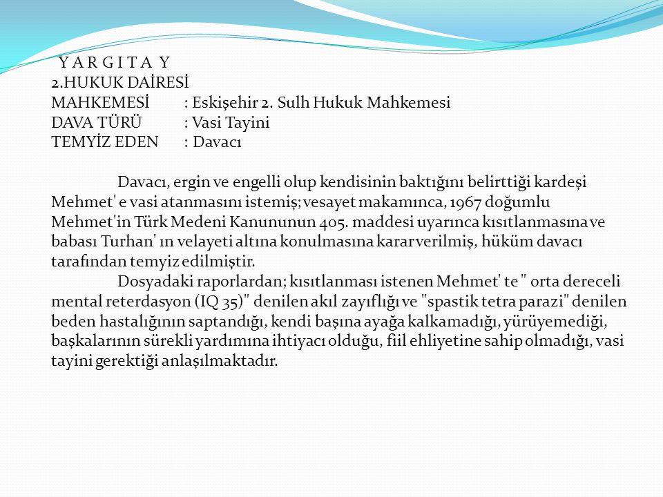 Y A R G I T A Y 2.HUKUK DAİRESİ MAHKEMESİ: Eskişehir 2. Sulh Hukuk Mahkemesi DAVA TÜRÜ : Vasi Tayini TEMYİZ EDEN : Davacı Davacı, ergin ve engelli olu