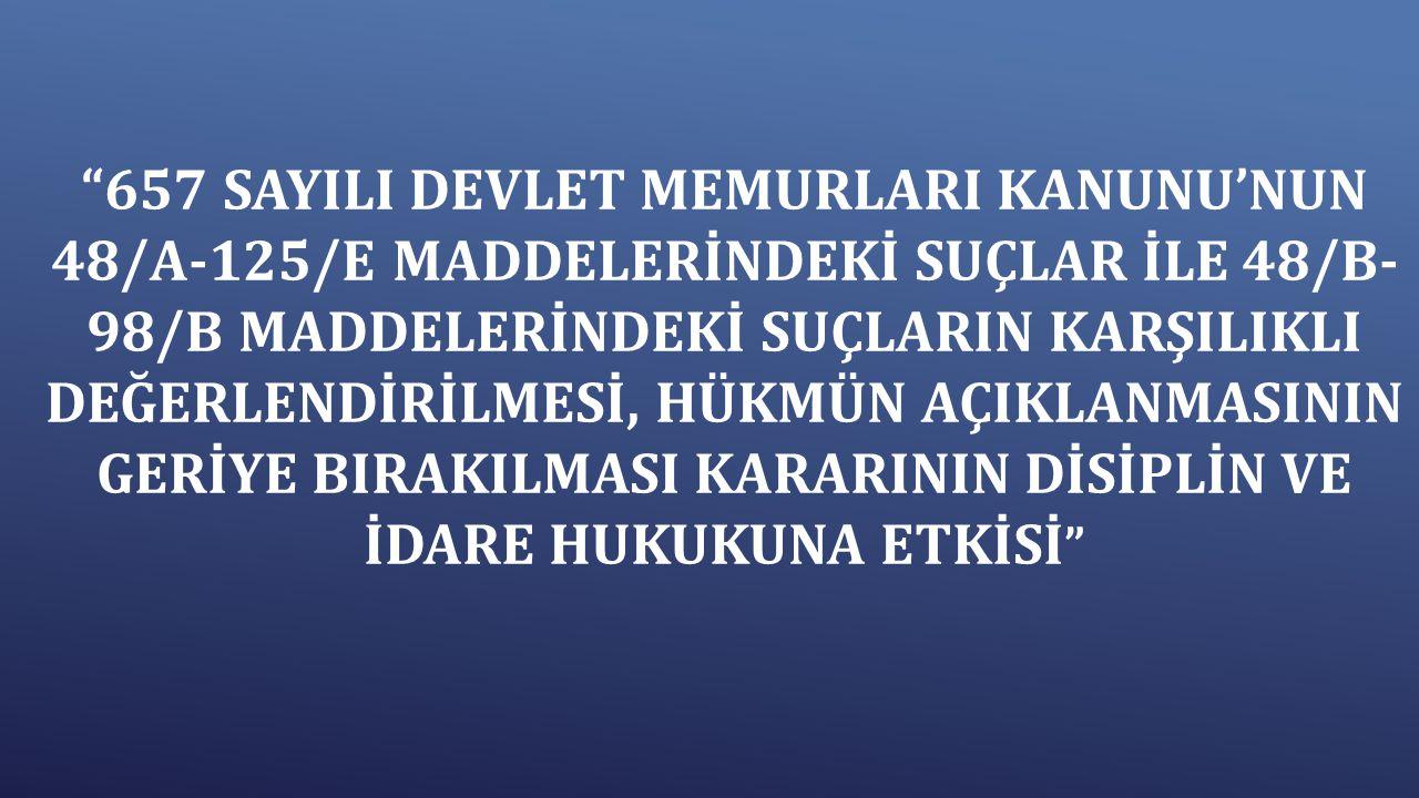 """""""657 SAYILI DEVLET MEMURLARI KANUNU'NUN 48/A-125/E MADDELERİNDEKİ SUÇLAR İLE 48/B- 98/B MADDELERİNDEKİ SUÇLARIN KARŞILIKLI DEĞERLENDİRİLMESİ, HÜKMÜN A"""