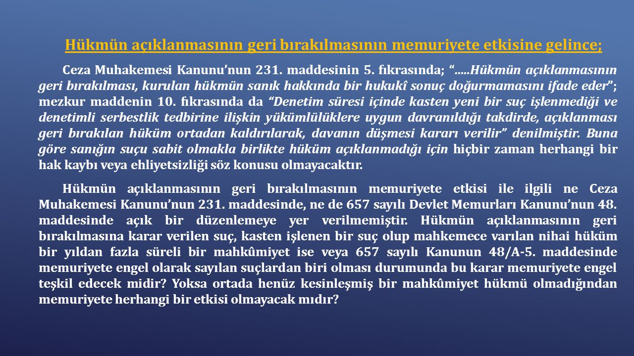 """Hükmün açıklanmasının geri bırakılmasının memuriyete etkisine gelince; Ceza Muhakemesi Kanunu'nun 231. maddesinin 5. fıkrasında; """"…..Hükmün açıklanmas"""