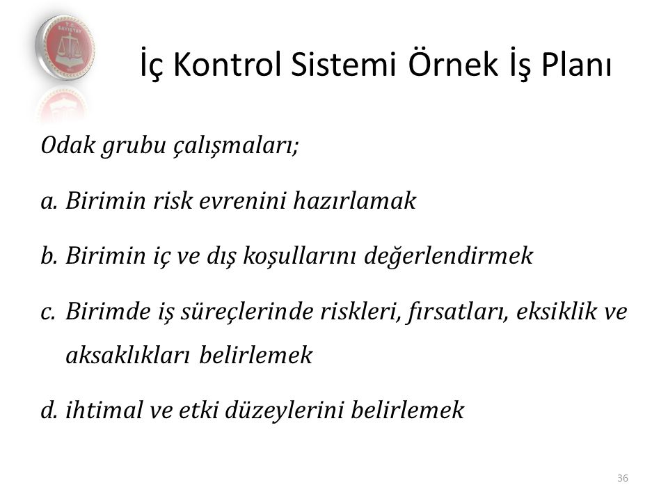 İç Kontrol Sistemi Örnek İş Planı Odak grubu çalışmaları; a.Birimin risk evrenini hazırlamak b.Birimin iç ve dış koşullarını değerlendirmek c.Birimde