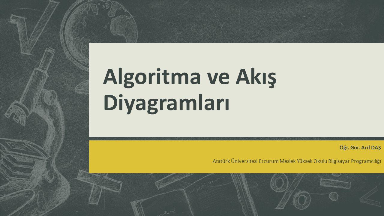 Algoritma ve Akış Diyagramları Öğr. Gör. Arif DAŞ Atatürk Üniversitesi Erzurum Meslek Yüksek Okulu Bilgisayar Programcılığı