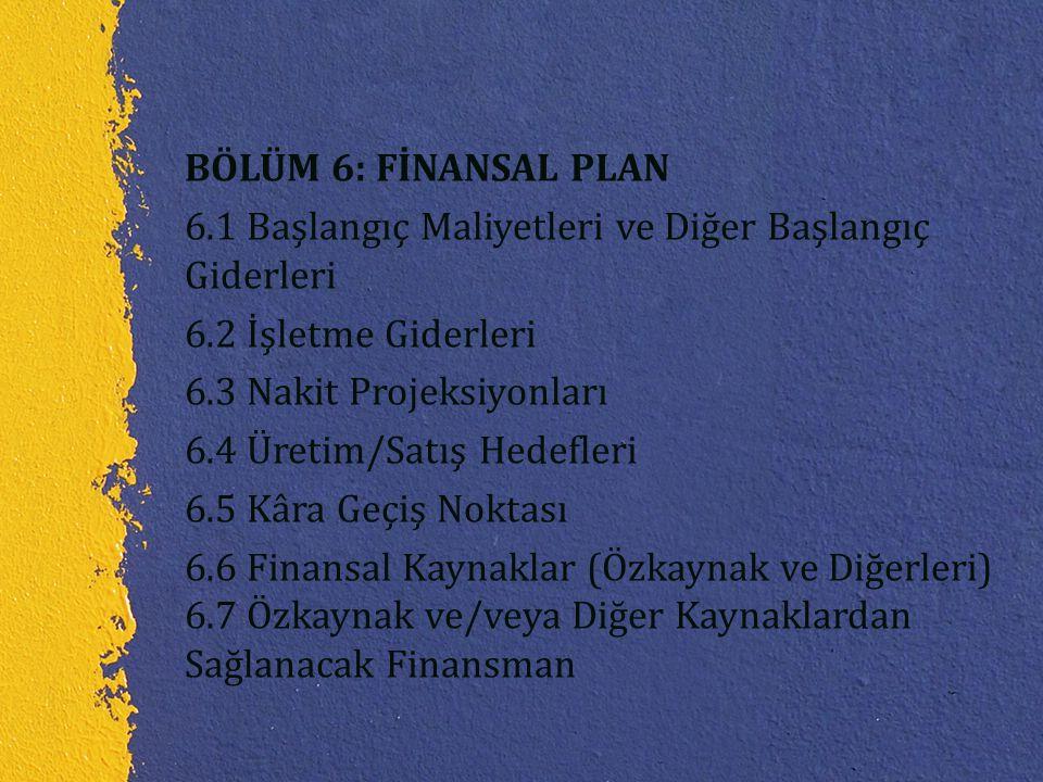 BÖLÜM 6: FİNANSAL PLAN 6.1 Başlangıç Maliyetleri ve Diğer Başlangıç Giderleri 6.2 İşletme Giderleri 6.3 Nakit Projeksiyonları 6.4 Üretim/Satış Hedefle