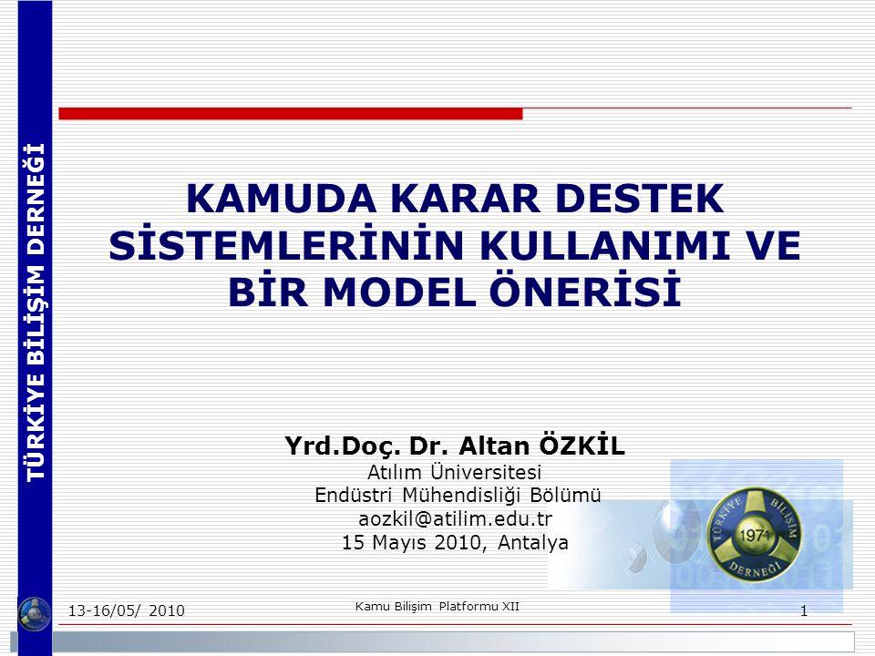 TÜRKİYE BİLİŞİM DERNEĞİ 13-16/05/ 2010 Kamu Bilişim Platformu XII 1 KAMUDA KARAR DESTEK SİSTEMLERİNİN KULLANIMI VE BİR MODEL ÖNERİSİ Yrd.Doç.
