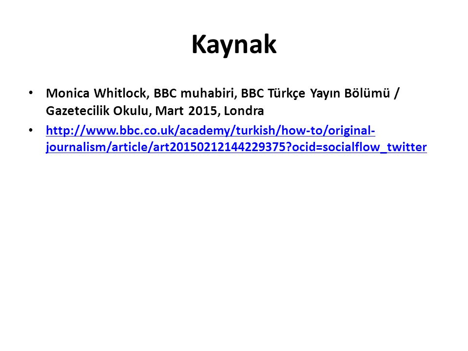 Kaynak Monica Whitlock, BBC muhabiri, BBC Türkçe Yayın Bölümü / Gazetecilik Okulu, Mart 2015, Londra http://www.bbc.co.uk/academy/turkish/how-to/original- journalism/article/art20150212144229375 ocid=socialflow_twitter http://www.bbc.co.uk/academy/turkish/how-to/original- journalism/article/art20150212144229375 ocid=socialflow_twitter