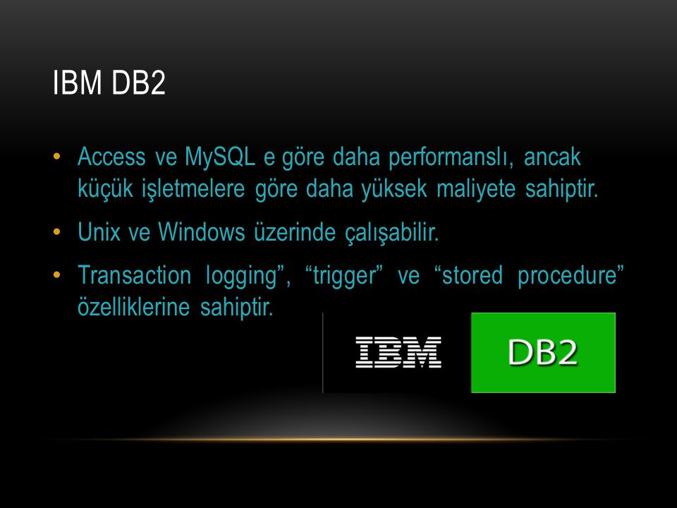IBM DB2 Access ve MySQL e göre daha performanslı, ancak küçük işletmelere göre daha yüksek maliyete sahiptir. Unix ve Windows üzerinde çalışabilir. Tr