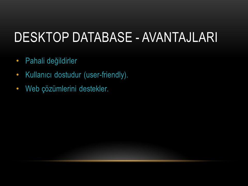 DESKTOP DATABASE - AVANTAJLARI Pahali değildirler Kullanıcı dostudur (user-friendly). Web çözümlerini destekler.