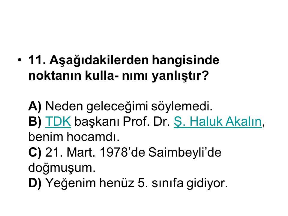 11. Aşağıdakilerden hangisinde noktanın kulla- nımı yanlıştır? A) Neden geleceğimi söylemedi. B) TDK başkanı Prof. Dr. Ş. Haluk Akalın, benim hocamdı.
