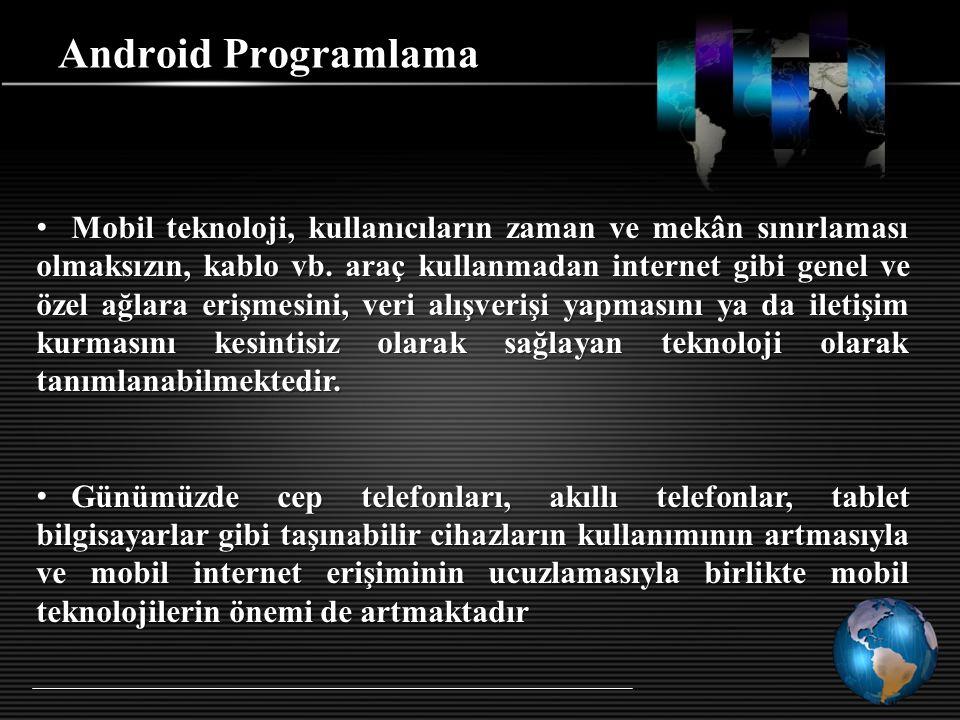 Android Programlama Mobil teknoloji, kullanıcıların zaman ve mekân sınırlaması olmaksızın, kablo vb. araç kullanmadan internet gibi genel ve özel ağla
