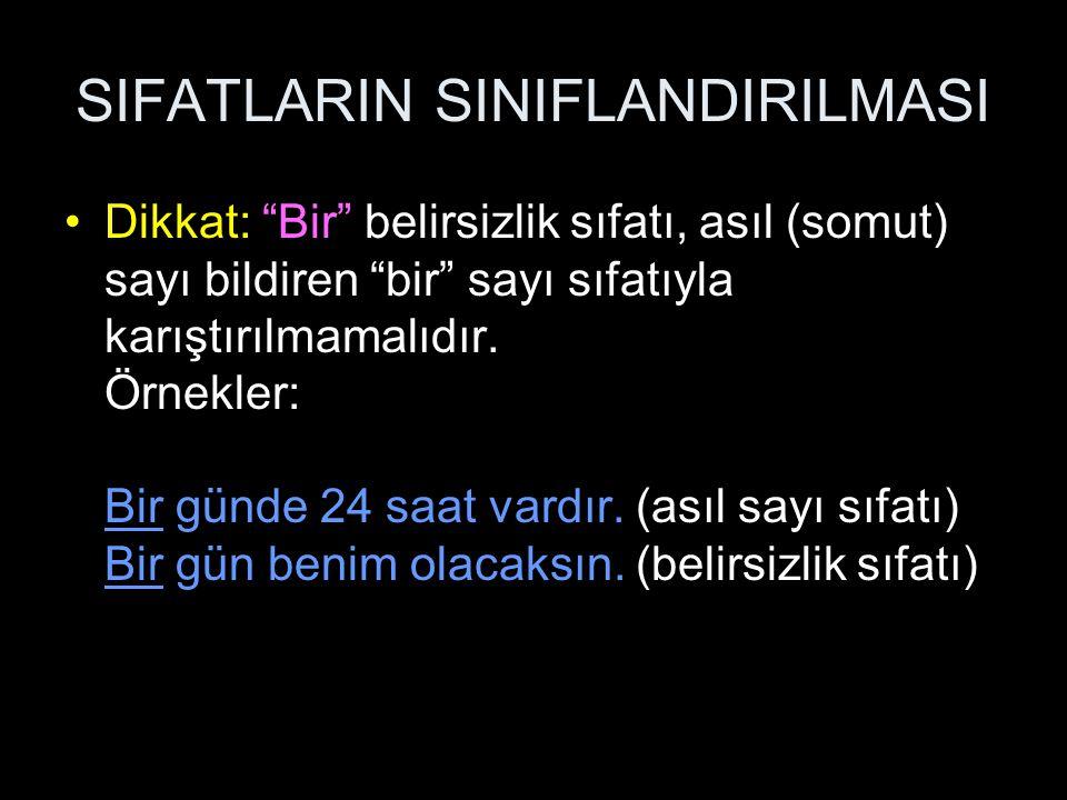 """SIFATLARIN SINIFLANDIRILMASI Dikkat: """"Bir"""" belirsizlik sıfatı, asıl (somut) sayı bildiren """"bir"""" sayı sıfatıyla karıştırılmamalıdır. Örnekler: Bir günd"""