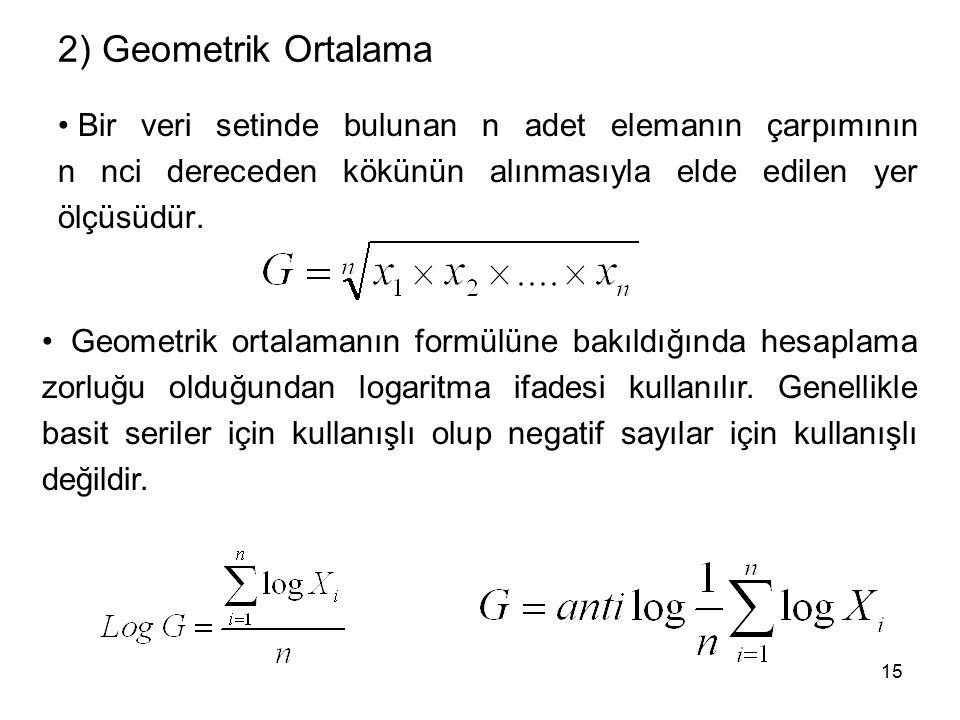 15 2) Geometrik Ortalama Bir veri setinde bulunan n adet elemanın çarpımının n nci dereceden kökünün alınmasıyla elde edilen yer ölçüsüdür.