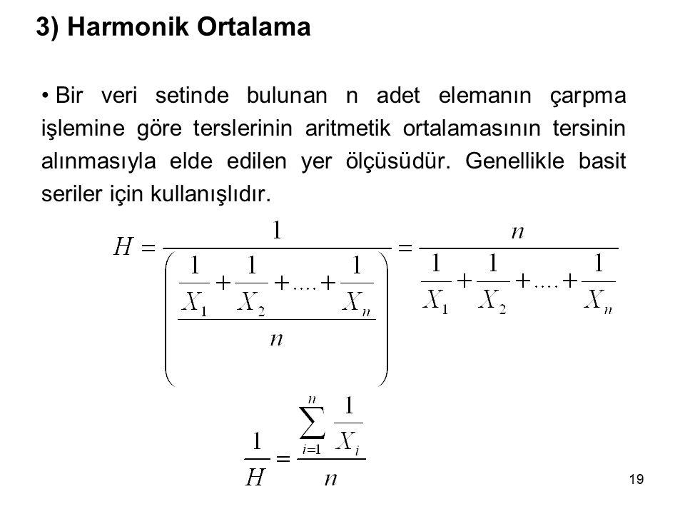19 3) Harmonik Ortalama Bir veri setinde bulunan n adet elemanın çarpma işlemine göre terslerinin aritmetik ortalamasının tersinin alınmasıyla elde edilen yer ölçüsüdür.