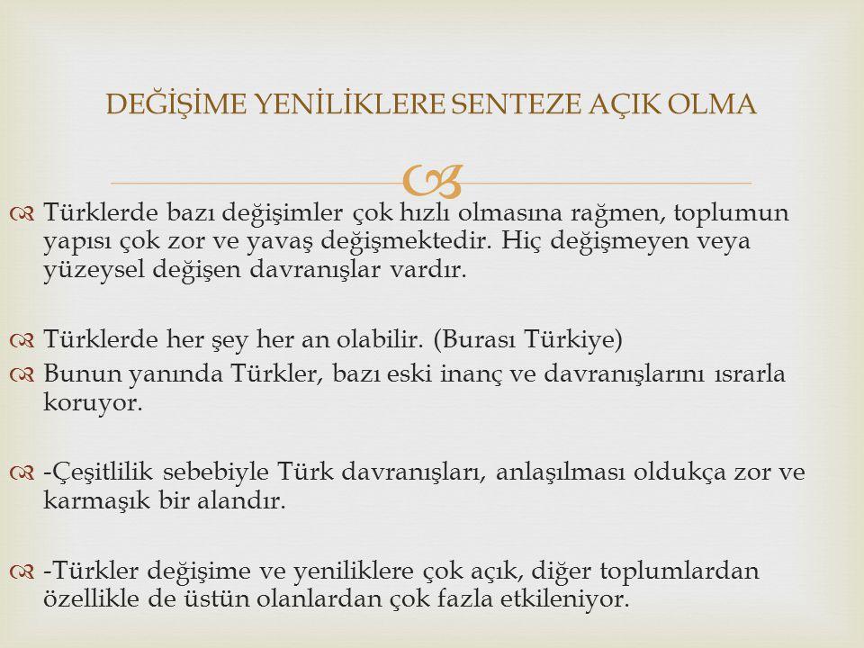  Türklerde bazı değişimler çok hızlı olmasına rağmen, toplumun yapısı çok zor ve yavaş değişmektedir. Hiç değişmeyen veya yüzeysel değişen davranış
