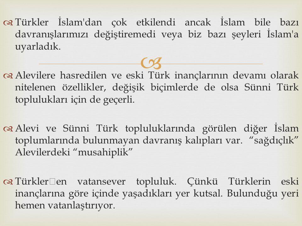   Türkler İslam'dan çok etkilendi ancak İslam bile bazı davranışlarımızı değiştiremedi veya biz bazı şeyleri İslam'a uyarladık.  Alevilere hasredil