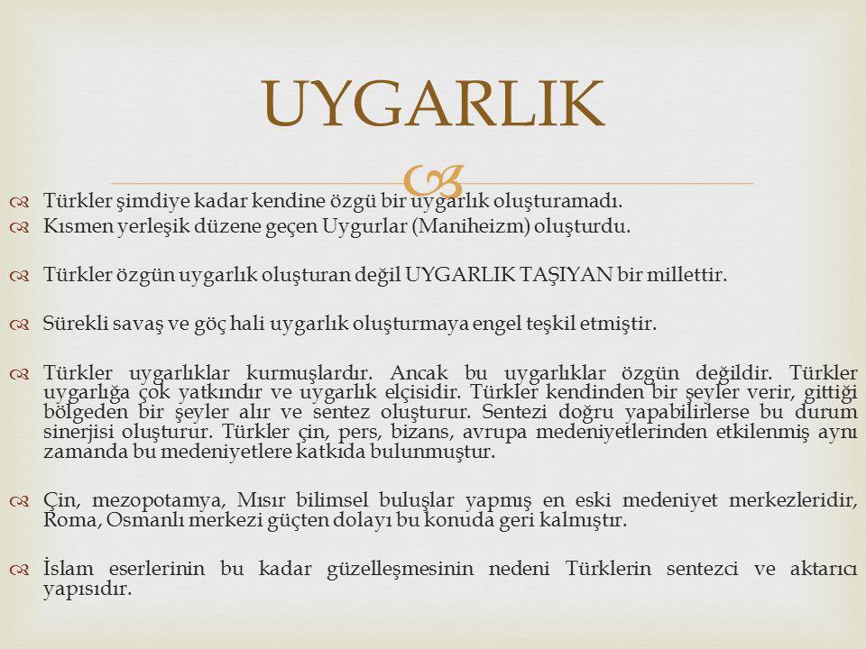   Türkler şimdiye kadar kendine özgü bir uygarlık oluşturamadı.  Kısmen yerleşik düzene geçen Uygurlar (Maniheizm) oluşturdu.  Türkler özgün uygar