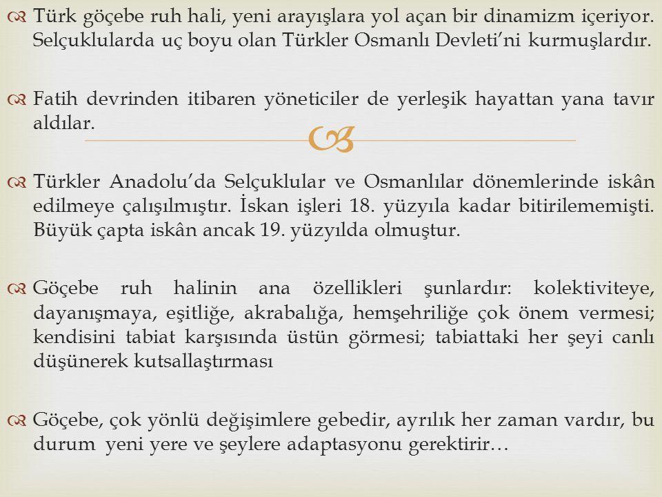   Türk göçebe ruh hali, yeni arayışlara yol açan bir dinamizm içeriyor. Selçuklularda uç boyu olan Türkler Osmanlı Devleti'ni kurmuşlardır.  Fatih