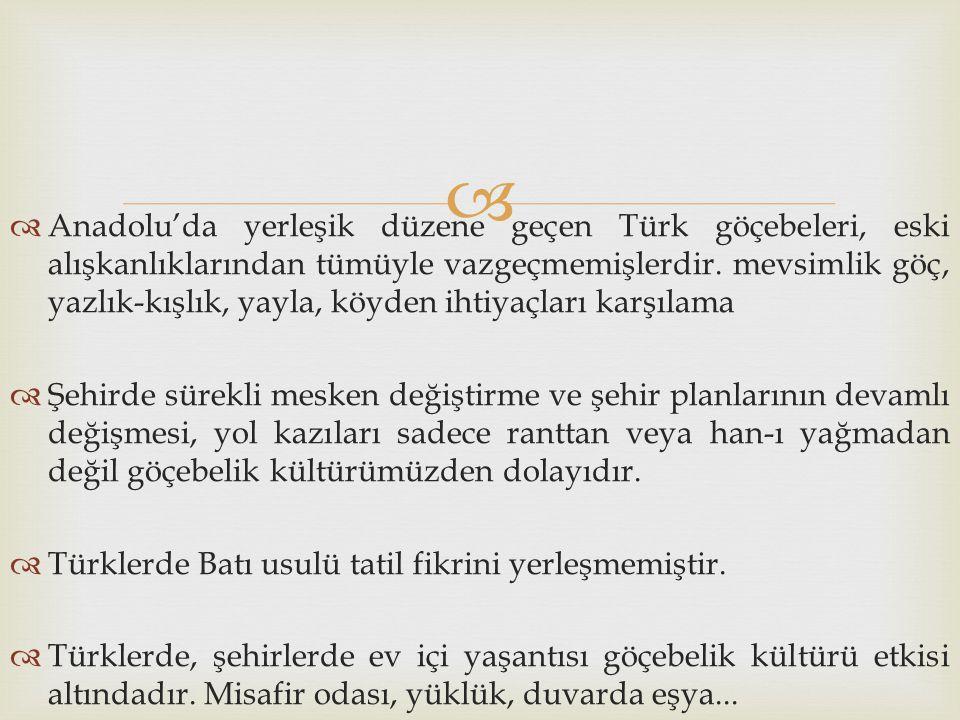   Anadolu'da yerleşik düzene geçen Türk göçebeleri, eski alışkanlıklarından tümüyle vazgeçmemişlerdir. mevsimlik göç, yazlık-kışlık, yayla, köyden i