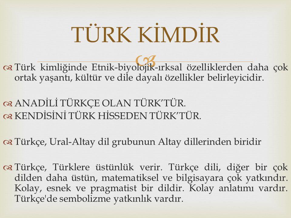   Türk kimliğinde Etnik-biyolojik-ırksal özelliklerden daha çok ortak yaşantı, kültür ve dile dayalı özellikler belirleyicidir.  ANADİLİ TÜRKÇE OLA