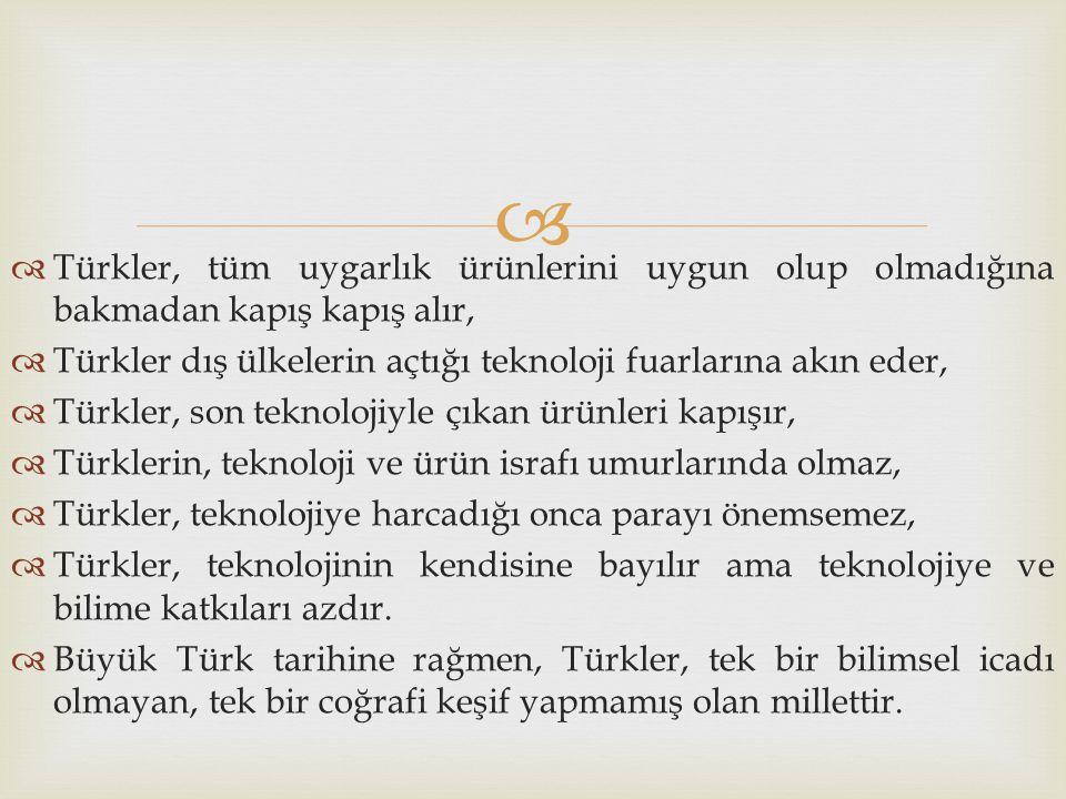   Türkler, tüm uygarlık ürünlerini uygun olup olmadığına bakmadan kapış kapış alır,  Türkler dış ülkelerin açtığı teknoloji fuarlarına akın eder, 
