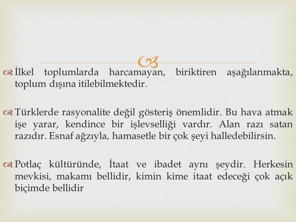   İlkel toplumlarda harcamayan, biriktiren aşağılanmakta, toplum dışına itilebilmektedir.  Türklerde rasyonalite değil gösteriş önemlidir. Bu hava