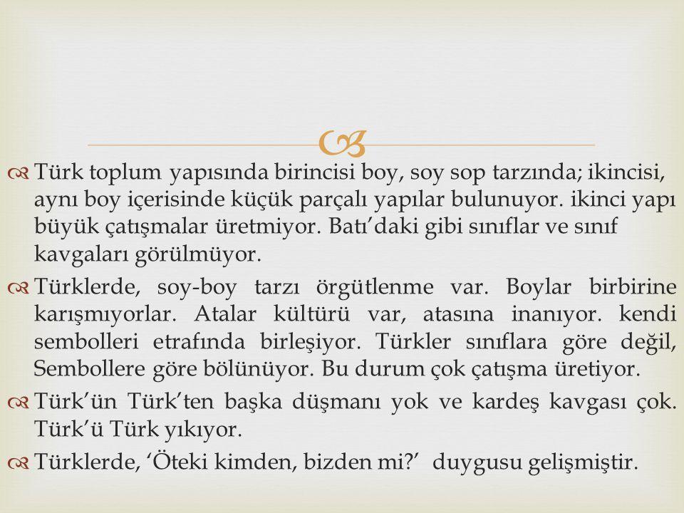   Türk toplum yapısında birincisi boy, soy sop tarzında; ikincisi, aynı boy içerisinde küçük parçalı yapılar bulunuyor. ikinci yapı büyük çatışmalar